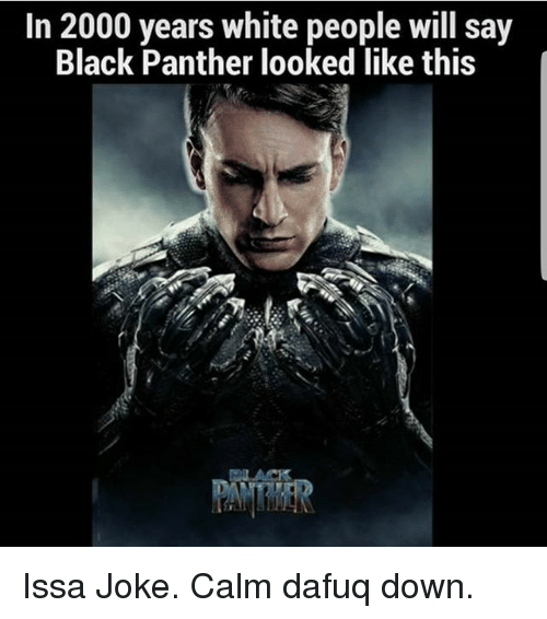 Memes, White People, and Black: In 2000 years white people will say  Black Panther looked like this  BLACK Issa Joke. Calm dafuq down.