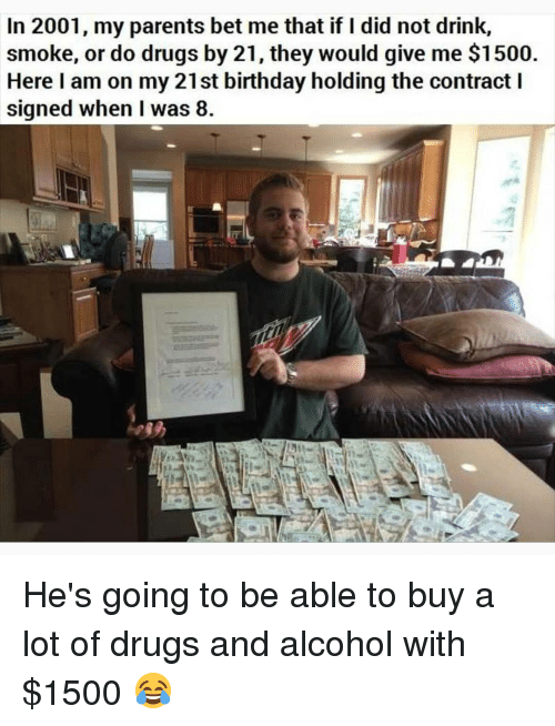21st Birthday: In 2001, my parents bet me that if I did not drink,  smoke, or do drugs by 21, they would give me $1500  Here I am on my 21st birthday holding the contract I  signed when I was 8 He's going to be able to buy a lot of drugs and alcohol with $1500 😂