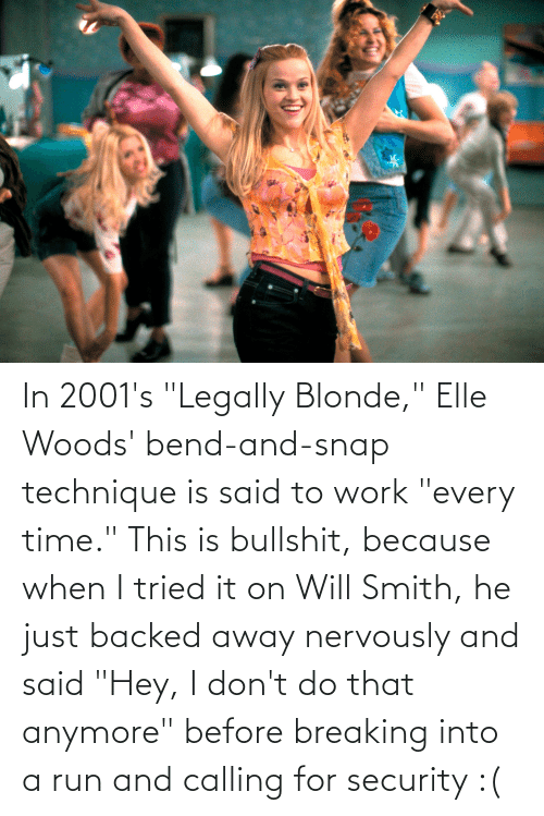 """Legally Blonde: In 2001's """"Legally Blonde,"""" Elle Woods' bend-and-snap technique is said to work """"every time."""" This is bullshit, because when I tried it on Will Smith, he just backed away nervously and said """"Hey, I don't do that anymore"""" before breaking into a run and calling for security :("""