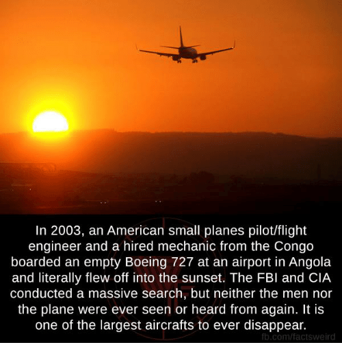 angola: In 2003, an American small planes pilotlflight  engineer and a hired mechanic from the Congo  boarded an empty Boeing 727 at an airport in Angola  and literally flew off into the sunset. The FBI and CIA  conducted a massive search, but neither the men nor  the plane were ever seen or heard from again. It is  one of the largest aircrafts to ever disappear.  fb.com/factsweird