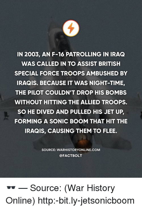 flee: IN 2003, AN F-16 PATROLLING IN IRAQ  WAS CALLED IN TO ASSIST BRITISH  SPECIAL FORCE TROOPS AMBUSHED BY  IRAQIS. BECAUSE IT WAS NIGHT-TIME  THE PILOT COULDN'T DROP HIS BOMBS  WITHOUT HITTING THE ALLIED TROOPS.  SO HE DIVED AND PULLED HIS JET UP  FORMING A SONIC BOOM THAT HIT THE  IRAQIS, CAUSING THEM TO FLEE.  SOURCE: WARHISTORYONLINE.COM  @FACTBOLT 🕶 — Source: (War History Online) http:-bit.ly-jetsonicboom