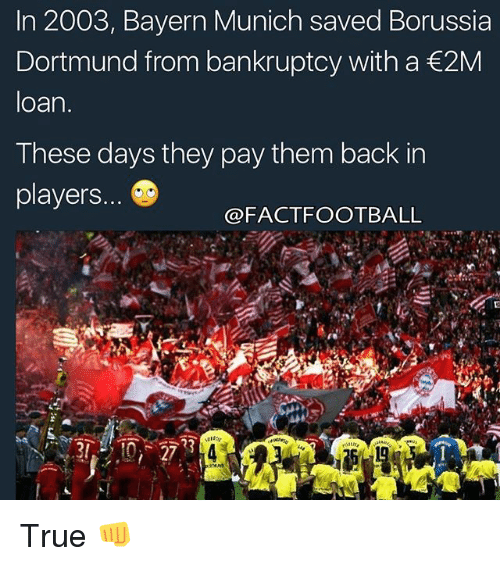 Football, Memes, and True: In 2003, Bayern Munich saved Borussia  Dortmund from bankruptcy with a €2M  loan.  These days they pay them back in  players...  FACT FOOTBALL True 👊