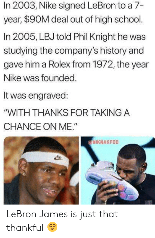 "Nike: In 2003, Nike signed LeBron to a 7-  year, $90M deal out of high school.  In 2005, LBJ told Phil Knight he was  studying the company's history and  gave him a Rolex from 1972, the year  Nike was founded  It was engraved:  ""WITH THANKS FOR TAKINGA  CHANCE ON ME.""  NIKNAKPOO LeBron James is just that thankful 😌"