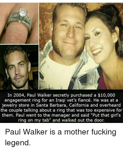 """santa barbara: In 2004, Paul Walker secretly purchased a $10,000  engagement ring for an Iraqi vet's fiancé. He was at a  jewelry store in Santa Barbara, California and overheard  the couple talking about a ring that was too expensive for  them. Paul went to the manager and said """"Put that girl's  ring on my tab"""" and walked out the door. Paul Walker is a mother fucking legend."""