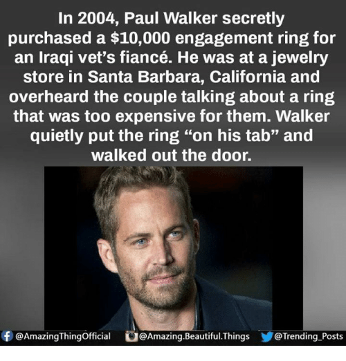 """santa barbara: In 2004, Paul Walker secretly  purchased a $10,000 engagement ring for  an Iraqi vet's fiancé. He was at a jewelry  store in Santa Barbara, California and  overheard the couple talking about a ring  that was too expensive for them. Walker  quietly put the ring """"on his tab"""" and  walked out the door.  f @Amazing Thingofficial O@  @Amazing Beautiful Things @Trending Posts"""
