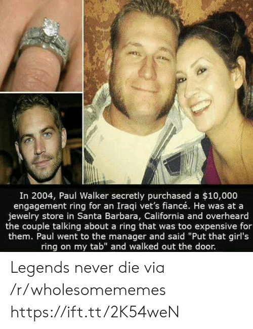 "tab: In 2004, Paul Walker secretly purchased a $10,000  engagement ring for an Iraqi vet's fiancé. He was at a  jewelry store in Santa Barbara, California and overheard  the couple talking about a ring that was too expensive for  them. Paul went to the manager and said ""Put that girl's  ring on my tab"" and walked out the door. Legends never die via /r/wholesomememes https://ift.tt/2K54weN"
