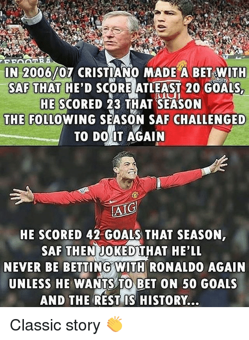 saf: IN 2006/07 CRISTIANO MADE A BET WITH  SAF THAT HE'D SCORE ATLEAST 20 GOALS  HE SCORED 23 THAT SEASON  THE FOLLOWING SEASON SAF CHALLENGED  TO DO IT AGAIN  HE SCORED 42 GOALS THAT SEASON,  SAF THENJOKEDTHAT HE'LL  NEVER BE BETTING WITH RONALDO AGAIN  UNLESS HE WANTS TO BET ON 50 GOALS  AND THE REST IS HISTORY. Classic story 👏