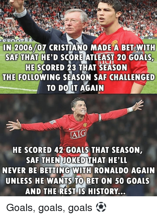 saf: IN 2006/07 CRISTIANO MADE A BET WITH  SAF THAT HE'D SCORE ATLEAST 20 GOALS  HE SCORED 23 THAT SEASON  THE FOLLOWING SEASON SAF CHALLENGED  TO DO IT AGAIN  AIG  HE SCORED 42 GOALS THAT SEASON  SAF THEN JOKED THAT HE'LL  NEVER BE BETTING WITH RONALDO AGAIN  UNLESS HE WANTS TO BET ON 50 GOALS  AND THE REST IS HISTORY... Goals, goals, goals ⚽️