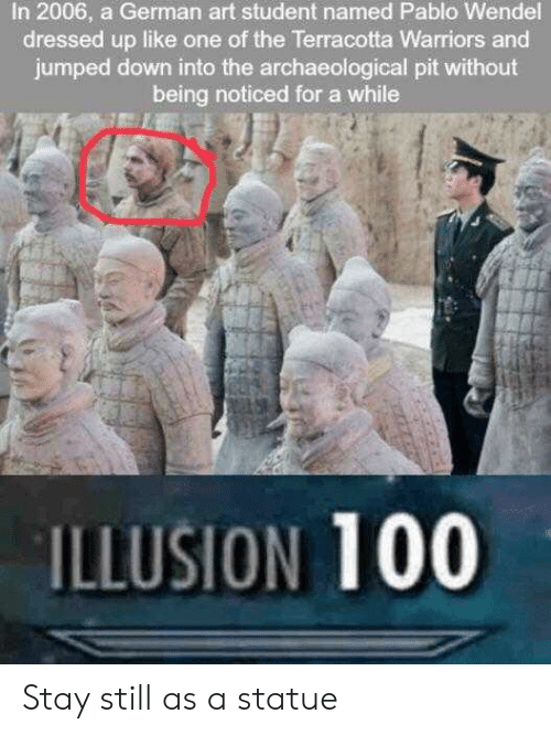 Statue: In 2006, a German art student named Pablo Wendel  dressed up like one of the Terracotta Warriors and  jumped down into the archaeological pit without  being noticed for a while  ILLUSION 100 Stay still as a statue