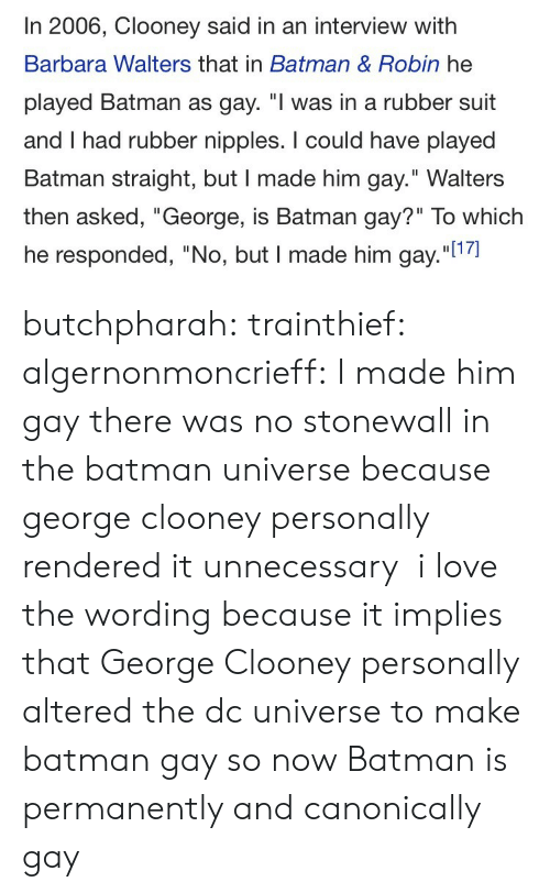 """the batman: In 2006, Clooney said in an interview with  Barbara Walters that in Batman & Robin he  played Batman as gay. """"I was in a rubber suit  and I had rubber nipples. I could have played  Batman straight, but I made him gay."""" Walters  then asked, """"George, is Batman gay?"""" To which  he responded, """"No, but I made him gay.""""l1 butchpharah:  trainthief:  algernonmoncrieff: I made him gay there was no stonewall in the batman universe because george clooney personally rendered it unnecessary   i love the wording because it implies that George Clooney personally altered the dc universe to make batman gay so now Batman is permanently and canonically gay"""