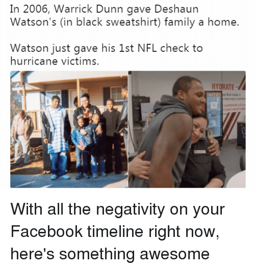 Deshaun: In 2006, Warrick Dunn gave Deshaun  Watson's (in black sweatshirt) family a home.  Watson just gave his 1st NFL check to  hurricane victims.  HYDRATE With all the negativity on your Facebook timeline right now, here's something awesome