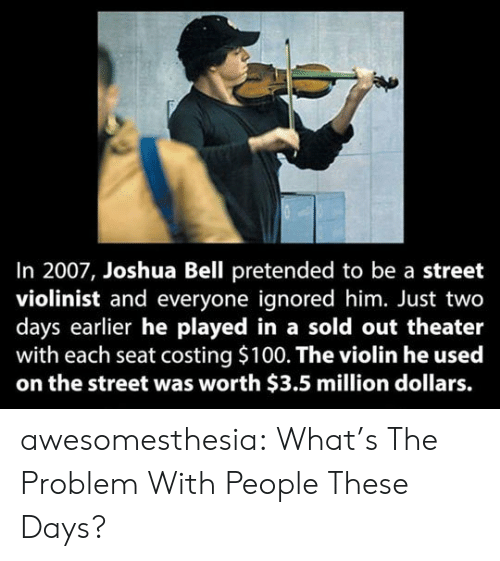 million dollars: In 2007, Joshua Bell pretended to be a street  violinist and everyone ignored him. Just two  days earlier he played in a sold out theater  with each seat costing $100. The violin he used  on the street was worth $3.5 million dollars. awesomesthesia:  What's The Problem With People These Days?