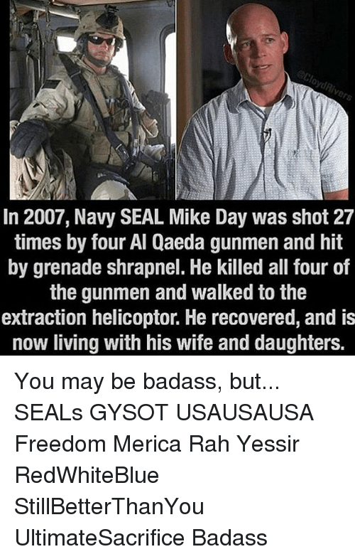 navi: In 2007, Navy SEAL Mike Day was shot 27  times by four Al Qaeda gunmen and hit  by grenade shrapnel. He killed all four of  the gunmen and walked to the  extraction helicoptor. He recovered, and is  now living with his wife and daughters. You may be badass, but... SEALs GYSOT USAUSAUSA Freedom Merica Rah Yessir RedWhiteBlue StillBetterThanYou UltimateSacrifice Badass