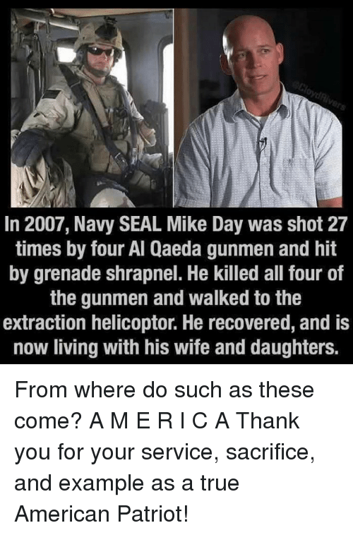Memes, 🤖, and Als: In 2007, Navy SEAL Mike Day was shot 27  times by four Al Qaeda gunmen and hit  by grenade shrapnel. He killed all four of  the gunmen and walked to the  extraction helicoptor. He recovered, and is  now living with his wife and daughters From where do such as these come? A M E R I C A   Thank you for your service, sacrifice, and example as a true American Patriot!