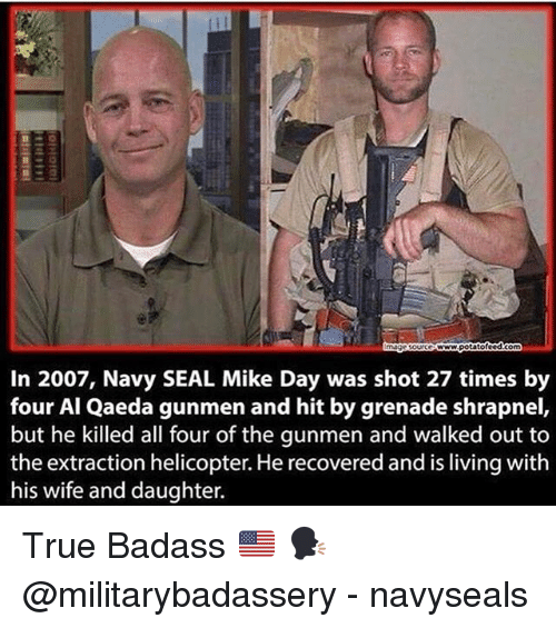 Badasses: In 2007, Navy SEAL Mike Day was shot 27 times by  four Al Qaeda gunmen and hit by grenade shrapnel,  but he killed all four of the gunmen and walked out to  the extraction helicopter. He recovered and is living with  his wife and daughter. True Badass 🇺🇸 🗣 @militarybadassery - navyseals