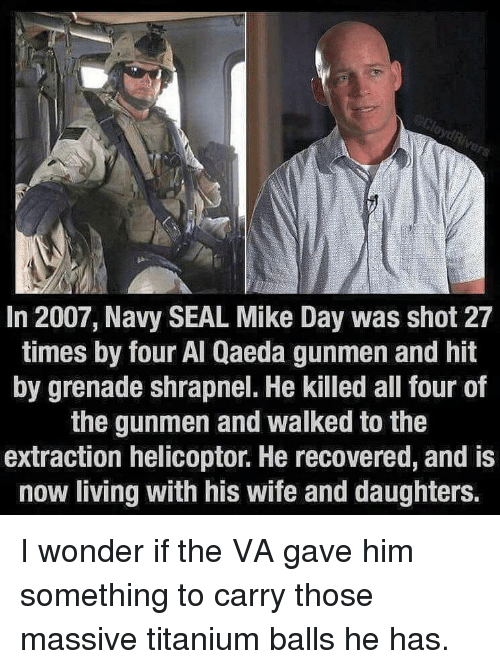 navy seal: In 2007, Navy SEAL Mike Day was shot 27  times by four Al Qaeda gunmen and hit  by grenade shrapnel. He killed all four of  the gunmen and walked to the  extraction helicoptor. He recovered, and is  now living with his wife and daughters. I wonder if the VA gave him something to carry those massive titanium balls he has.