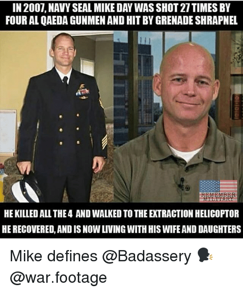 Memes, Navy, and Seal: IN 2007, NAVY SEAL MIKE DAY WAS SHOT 27TIMES BY  FOUR AL QAEDA GUNMEN AND HIT BY GRENADE SHRAPNEL  HE KILLED ALL THE4 AND WALKED TO THE EXTRACTION HELICOPTOR  HE RECOVERED, AND IS NOW LIVING WITH HIS WIFE AND DAUGHTERS Mike defines @Badassery 🗣 @war.footage