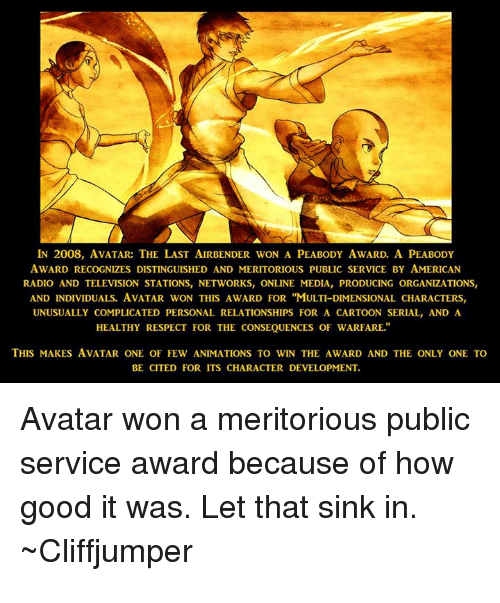 "Radio, Relationships, and Respect: IN 2008, AVATAR:THE LAST AIRBENDER WON A PEABODY AWARD. A PEABODY  AWARD RECOGNIZES DISTINGUISHED AND MERITORIOUS PUBLIC SERVICE BY AMERICAN  RADIO AND TELEVISION STATIONS, NETWORKS, ONLINE MEDIA, PRODUCING ORGANIZATIONS  AND INDIVIDUALS. AVATAR WON THIS AWARD FOR ""MULTI-DIMENSIONAL CHARACTERS,  UNUSUALLY COMPLICATED PERSONAL RELATIONSHIPS FOR A CARTOON SERIAL, AND A  HEALTHY RESPECT FOR THE CONSEQUENCES OF WARFARE.  THIS MAKES AVATAR ONE OF FEW ANIMATIONS TO WIN THE AWARD AND THE ONLY ONE TO  BE CITED FOR ITS CHARACTER DEVELOPMENT  Avatar won a meritorious public  service award because of how  good it was. Let that sink in.  Cliffjumper"