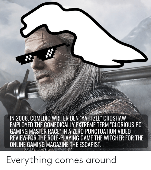 "Pc Gaming Master Race: IN 2008, COMEDIC WRITER BEN ""YAHTZEE"" CROSHAW  EMPLOYED THE COMEDICALLY EXTREME TERM ""GLORIOUS PC  GAMING MASTER RACE"" IN A ZERO PUNCTUATION VIDEO-  REVIEW FOR THE ROLE-PLAYING GAME THE WITCHER FOR THE  ONLINE GAMING MAGAZINE THE ESCAPIST. Everything comes around"