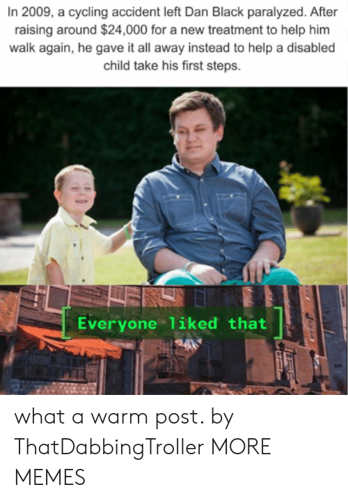 Disabled: In 2009, a cycling accident left Dan Black paralyzed. After  raising around $24,000 for a new treatment to help him  walk again, he gave it all away instead to help a disabled  child take his first steps.  Everyone liked that what a warm post. by ThatDabbingTroller MORE MEMES