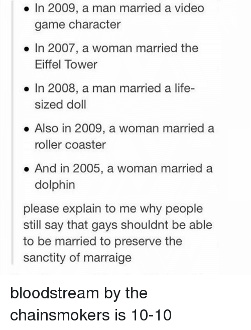 Rollers: In 2009, a man married a video  game character  In 2007, a woman married the  Eiffel Tower  In 2008, a man married a life-  sized doll  Also in 2009, a woman married a  roller coaster  And in 2005, a woman married a  dolphin  please explain to me why people  still say that gays shouldnt be able  to be married to preserve the  sanctity of marraige bloodstream by the chainsmokers is 10-10
