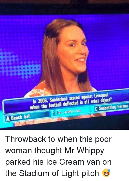 Football, Memes, and Liverpool F.C.: In 2009, Sunderland scored against Liverpool  when the football deflected in off what object?  C Sunbathing German  Ice cream  A Beach ball Throwback to when this poor woman thought Mr Whippy parked his Ice Cream van on the Stadium of Light pitch 😅