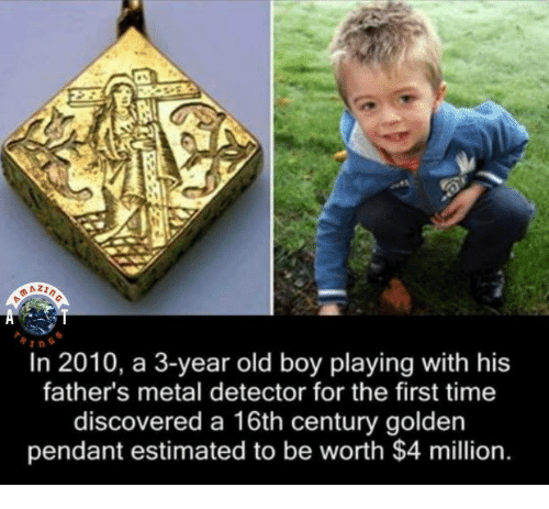 metal detector: In 2010, a 3-year old boy playing with his  father's metal detector for the first time  discovered a 16th century golden  pendant estimated to be worth $4 million.
