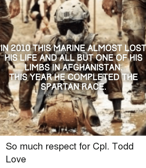spartans: IN 2010 THIS MARINE ALMOST LOST  HIS LIFE AND ALL BUT ONE OF HIS  LIMBS IN AFGHANISTAN  THIS YEAR HE COMPLETED THE  SPARTAN RAC So much respect for Cpl. Todd Love