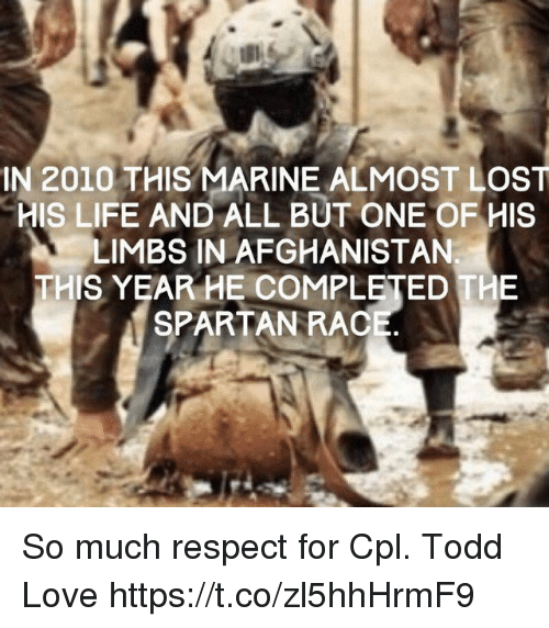 Spartan: IN 2010 THIS MARINE ALMOST LOST  HIS LIFE AND ALL BUT ONE OF HIS  LIMBS IN AFGHANISTAN  THIS YEAR HE COMPLETED THE  SPARTAN RAC So much respect for Cpl. Todd Love https://t.co/zl5hhHrmF9