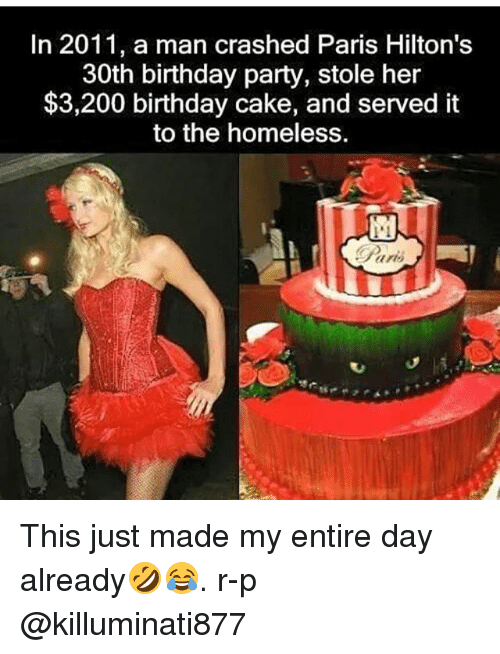 Bailey Jay, Birthday, and Homeless: In 2011, a man crashed Paris Hilton's  30th birthday party, stole her  $3,200 birthday cake, and served it  to the homeless. This just made my entire day already🤣😂. r-p @killuminati877