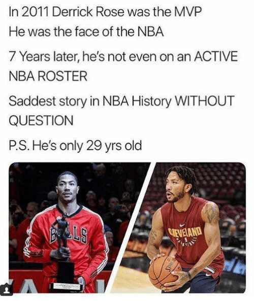 Derrick Rose, Nba, and History: In 2011 Derrick Rose was the MVP  He was the face of the NBA  7 Years later, he's not even on an ACTIVE  NBA ROSTER  Saddest story in NBA History WITHOUT  QUESTION  P.S. He's only 29 yrs old  EVELAND  pr