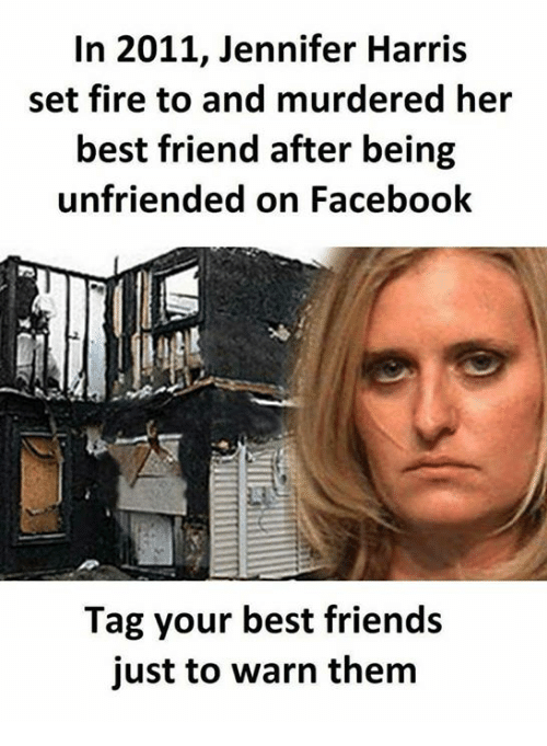 Unfriended: In 2011, Jennifer Harris  set fire to and murdered her  best friend after being  unfriended on Facebook  Tag your best friends  just to warn them
