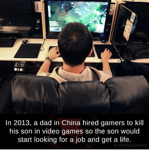 Dad, Dank, and Life: In 2013, a dad in China hired gamers to kill  his son in video games so the son would  start looking for a job and get a life.  fb.com/factsweird