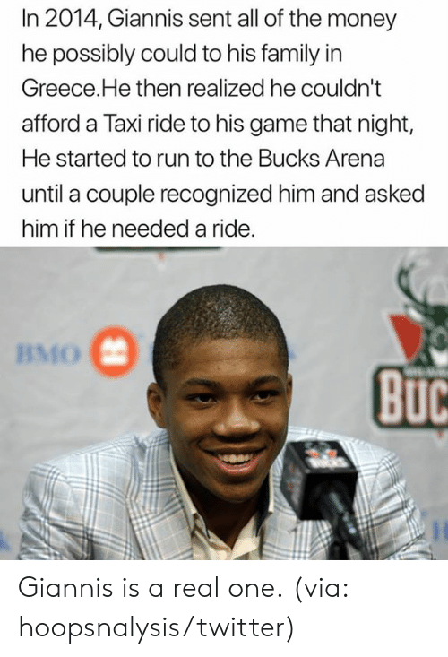 arena: In 2014, Giannis sent all of the money  he possibly could to his family in  Greece.He then realized he couldn't  afford a Taxi ride to his game that night,  He started to run to the Bucks Arena  until a couple recognized him and asked  him if he needed a ride.  BMO  BuC Giannis is a real one.  (via: hoopsnalysis/twitter)