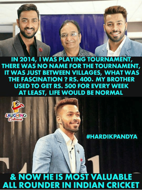 Life, Cricket, and Indian: IN 2014, I WAS PLAYING TOURNAMENT,  THERE WAS NO NAME FOR THE TOURNAMENT,  IT WAS JUST BETWEEN VILLAGES, WHAT WAS  THE FASCINATION? RS. 400. MY BROTHER  USED TO GET RS. 500 FOR EVERY WEEK  AT LEAST, LIFE WOULD BE NORMAL  LAUGHING  #HARDIKPANDYA  & NOW HE IS MOST VALUABLE  ALL ROUNDER IN INDIAN CRICKET