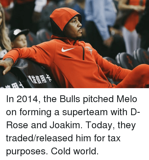 d rose: In 2014, the Bulls pitched Melo on forming a superteam with D-Rose and Joakim.  Today, they traded/released him for tax purposes.  Cold world.