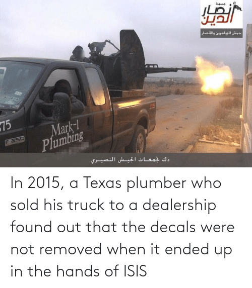 ISIS: In 2015, a Texas plumber who sold his truck to a dealership found out that the decals were not removed when it ended up in the hands of ISIS