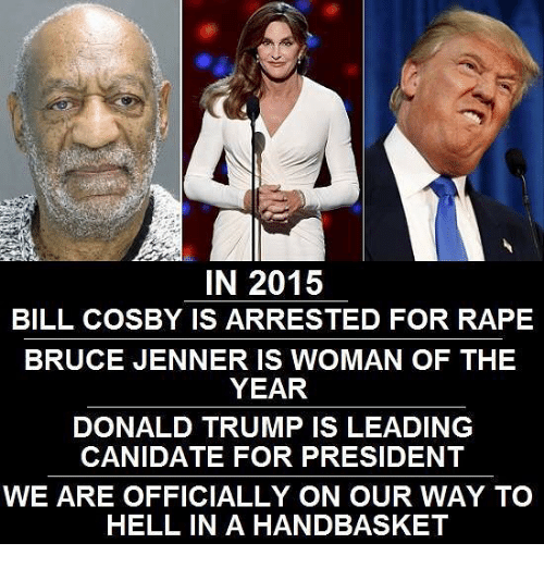 Bill Cosby, Bruce Jenner, and Donald Trump: IN 2015  BILL COSBY IS ARRESTED FOR RAPE  BRUCE JENNER IS WOMAN OF THE  YEAR  DONALD TRUMP IS LEADING  CANIDATE FOR PRESIDENT  WE ARE OFFICIALLY ON OUR WAY TO  HELL IN A HANDBASKET