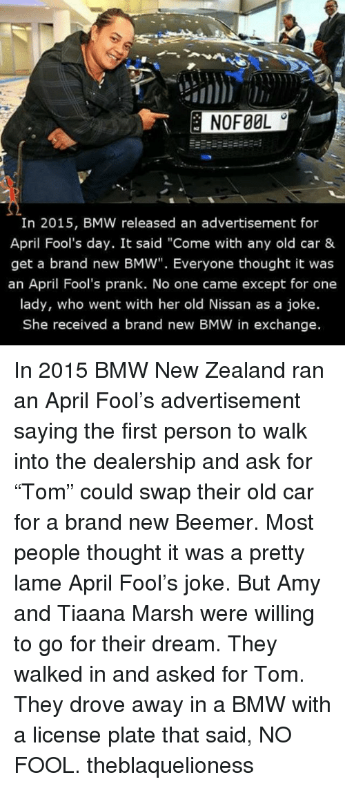 "Jokings: In 2015, BMW released an advertisement for  April Fool's day. It said ""Come with any old car &  get a brand new BMW"". Everyone thought it was  an April Fool's prank. No one came except for one  lady, who went with her old Nissan as a joke.  She received a brand new BMW in exchange. In 2015 BMW New Zealand ran an April Fool's advertisement saying the first person to walk into the dealership and ask for ""Tom"" could swap their old car for a brand new Beemer. Most people thought it was a pretty lame April Fool's joke. But Amy and Tiaana Marsh were willing to go for their dream. They walked in and asked for Tom. They drove away in a BMW with a license plate that said, NO FOOL. theblaquelioness"