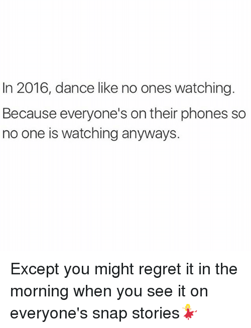 When you see it: In 2016, dance like no ones watching.  Because everyone's on their phones so  no one is watching anyways. Except you might regret it in the morning when you see it on everyone's snap stories💃🏼
