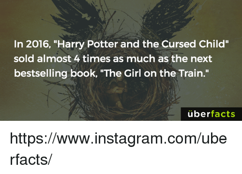"""Harry Potter And The Cursed Child: In 2016, """"Harry Potter and the Cursed Child""""  sold almost 4 times as much as the next  bestselling book, """"The Girl on the Train.""""  uber  facts https://www.instagram.com/uberfacts/"""