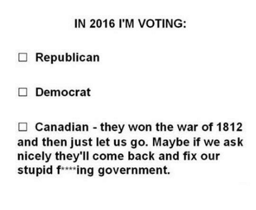 Funny, Canadian, and Government: IN 2016 I'M VOTING:  Republican  Democrat  Canadian they won the war of 1812  and then just let us go. Maybe if we ask  nicely they'll come back and fix our  stupid f ***ing government.