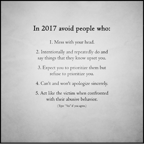 "Memes, Sincerely, and Apology: In 2017 avoid people who:  I. Mess with your head  2. Intentionally and repeated  do and  say things that they know upset you.  3. Expect you to prioritize them but  refuse to prioritize you  4. Can't and won't apologize sincerely.  5. Act like the victim when confronted  with their abusive behavior.  e ""Yes"" if you agree.)"