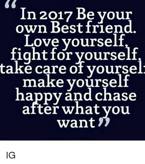 Love Yourself: In 2017 Be your  own Best friend.  Love yourself  fight for yourself  take care of yoursel  make yourself  happy and chase  after what you  want IG