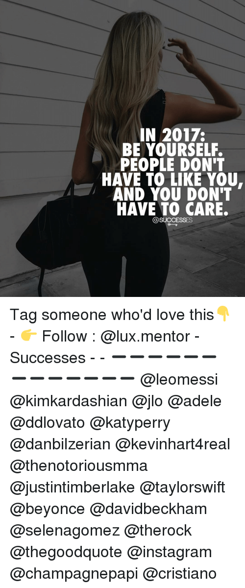 adell: IN 2017.  BE YOURSELF.  PEOPLE DON'T  HAVE TO LIKE YOU.  AND YOU DON'T  HAVE TO CARE.  @SUCCESSES Tag someone who'd love this👇 - 👉 Follow : @lux.mentor - Successes - - ➖➖➖➖➖➖➖➖➖➖➖➖➖ @leomessi @kimkardashian @jlo @adele @ddlovato @katyperry @danbilzerian @kevinhart4real @thenotoriousmma @justintimberlake @taylorswift @beyonce @davidbeckham @selenagomez @therock @thegoodquote @instagram @champagnepapi @cristiano