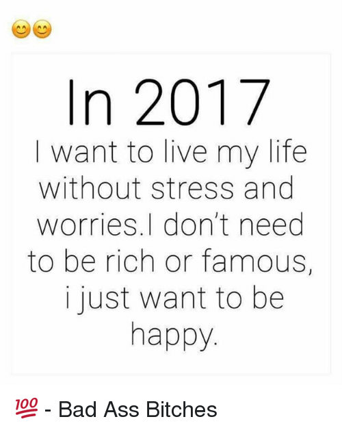 memes: In 2017  I want to live my life  without stress and  worries, don't need  to be rich or famous,  i just want to be  happy 💯  - Bad Ass Bitches