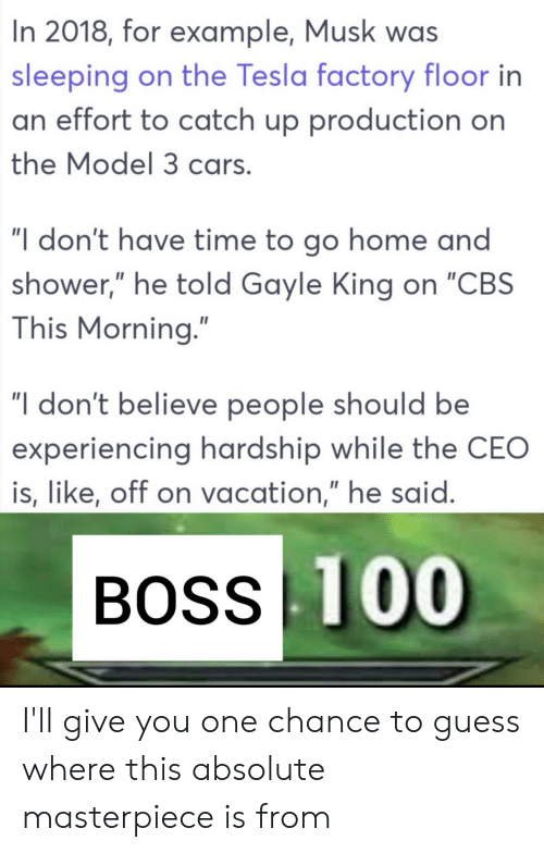 """Gayle King: In 2018, for example, Musk was  sleeping on the Tesla factory floor in  an effort to catch up production on  the Model 3 cars.  """"I don't have time to go home and  shower,"""" he told Gayle King on """"CBS  This Morning.""""  """"I don't believe people should be  experiencing hardship while the CEO  is, like, off on vacation,"""" he said.  BOSS 100 I'll give you one chance to guess where this absolute masterpiece is from"""