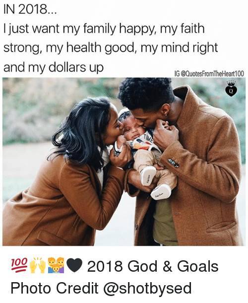 Family, Goals, and God: IN 2018...  I just want my family happy, my faith  strong, my health good, my mind right  and my dollars up  IG @QuotesFromTheHeart100 💯🙌👪🖤 2018 God & Goals Photo Credit @shotbysed