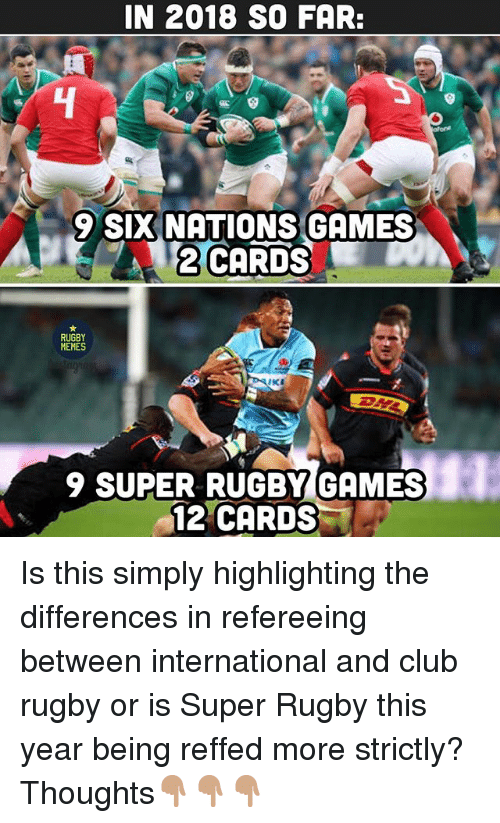 Super Rugby: IN 2018 SO FAR:  4  9 SIX NATIONS GAMES  2 CARDS  RUGBY  MEMES  9 SUPER RUGBY GAMES  12 CARDS Is this simply highlighting the differences in refereeing between international and club rugby or is Super Rugby this year being reffed more strictly? Thoughts👇🏽👇🏽👇🏽