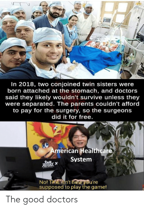 play the game: In 2018, two conjoined twin sisters were  born attached at the stomach, and doctors  said they likely wouldn't survive unless they  were separated. The parents couldn't afford  to pay for the surgery, so the surgeons  did it for free.  American Healthcare  System  No! Tisisn't how you're  supposed to play the game! The good doctors